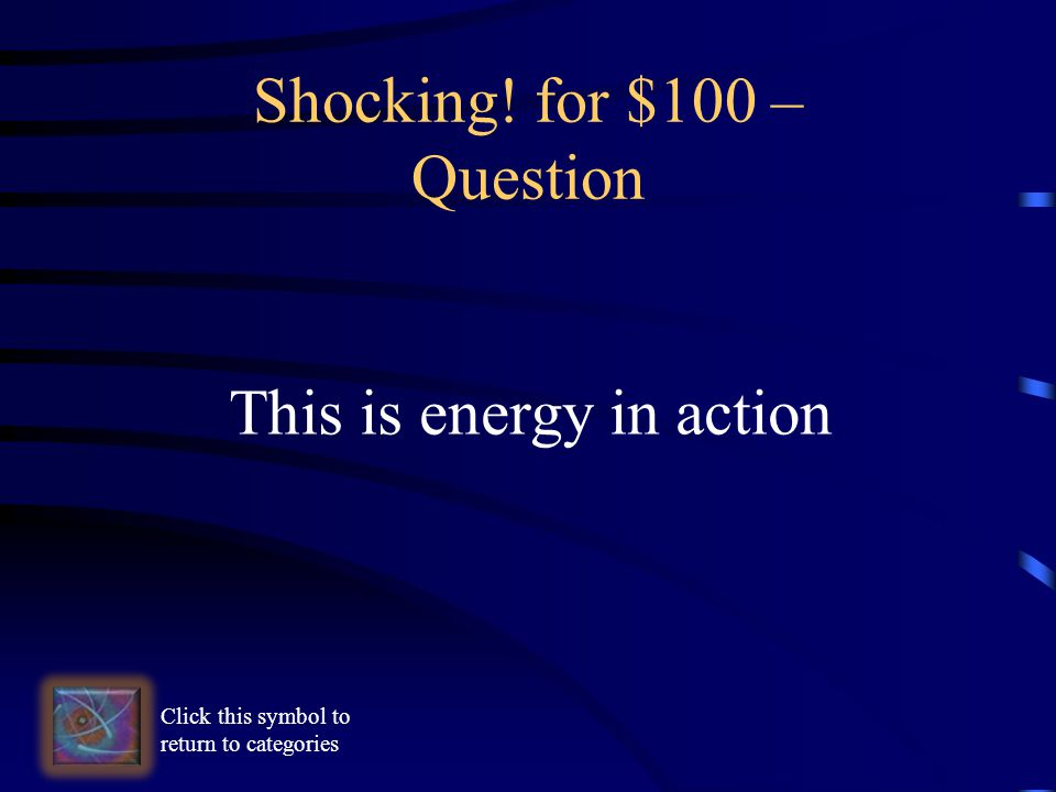 Shocking! for $100 – Question This is energy in action Click this symbol to return to categories