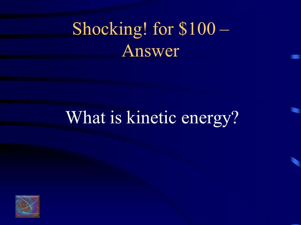 Shocking! for $100 – Answer What is kinetic energy?