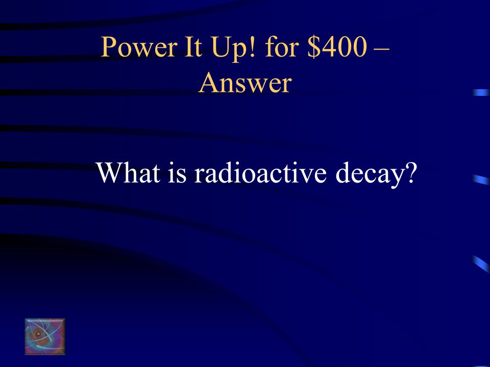 Power It Up! for $400 – Question Spent fuel becomes less radioactive over time due to this process