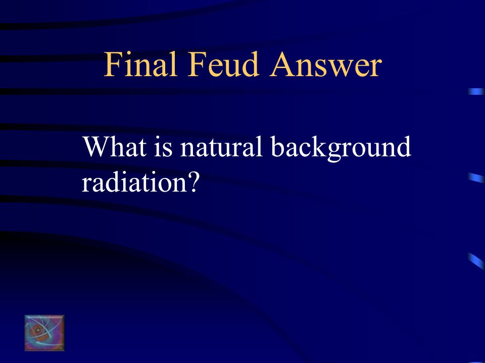 Final Feud for $1000 The source of one half of the exposure to radiation each year for the average American