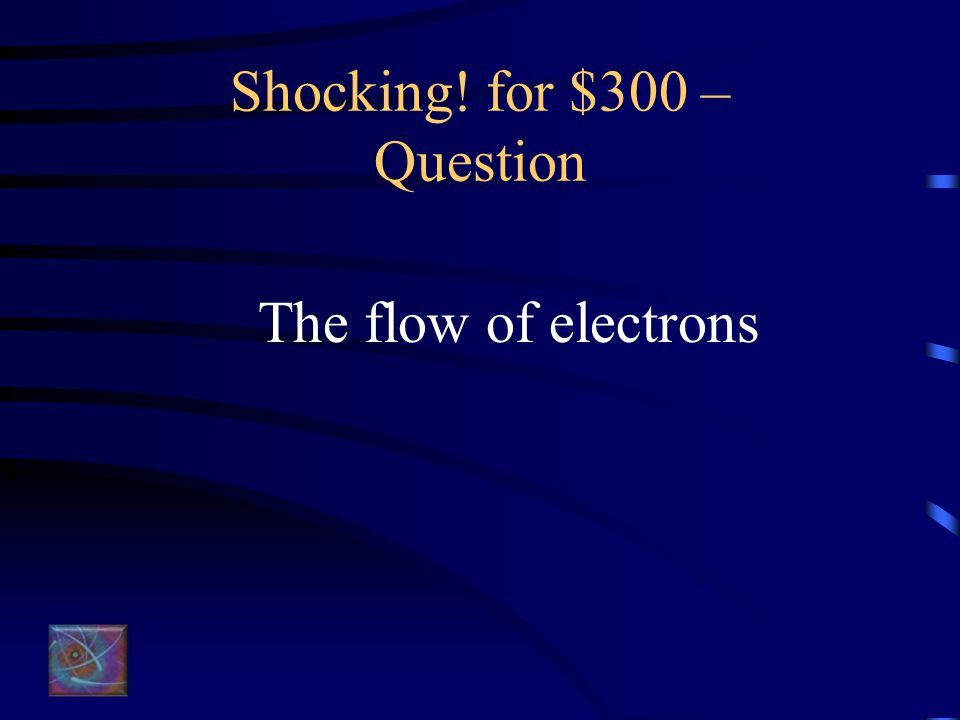 Shocking! for $300 – Question The flow of electrons