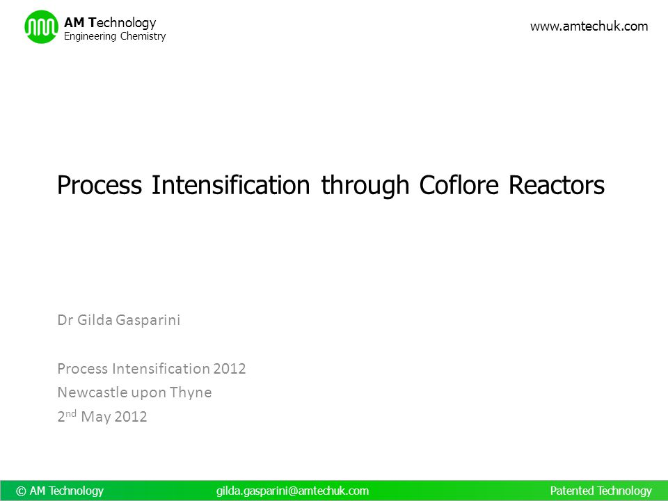 © AM Technology gilda.gasparini@amtechuk.com Patented Technology www.amtechuk.com AM Technology Engineering Chemistry List of reactions: Hoffman reaction Suzuki reaction Bourne reaction Nitration Polymerisations Grignard reactions De-hydrogenations Bu-Li Solid handling: PVA particles, 50-200 µm, 30% concentration Alumina particles, 50-200 µm, 10% Caesium carbonate, up to 10% Precipitation of NaCl up to 25% Precipitation of hydroiodide salt of N- iodomorpholine Semicarbazone synthesis Nanoparticles clumps Pd/Al 2 O 3 retained in the block Enzyme in whole cells Crystallisation of CaCO 3 Crystallisation of glycine Coflore – Applications