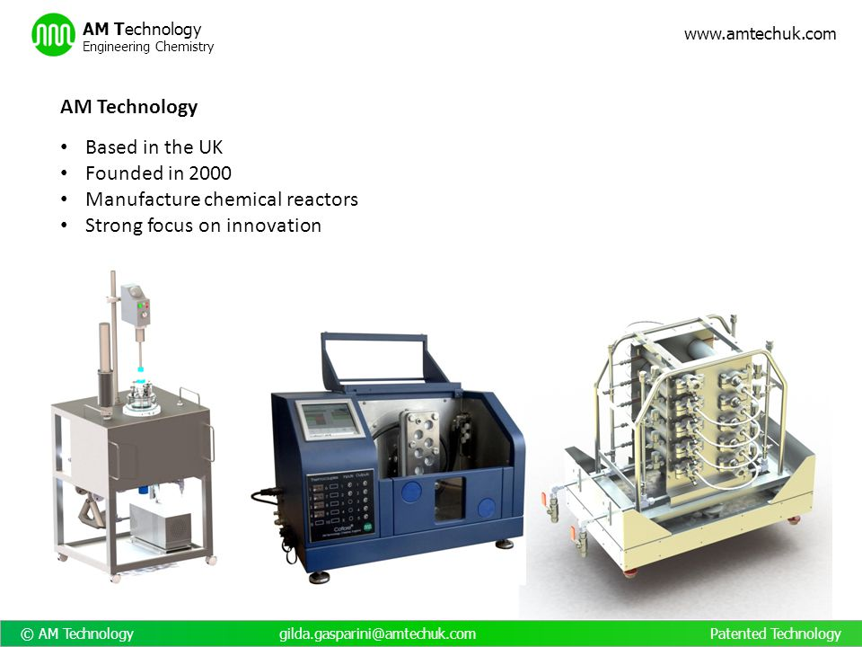 © AM Technology gilda.gasparini@amtechuk.com Patented Technology www.amtechuk.com AM Technology Engineering Chemistry Flow reactors – benefits compared to batch reactors Improved yields/purity Reduced equipment size/cost Reduced solvent use Increased output flexibility Faster scale up Improved energy efficiency Simultaneous feed/discharge/heating/cooling Higher heat transfer capacity More extreme temperatures can be employed for shorter periods Reduced reaction time Optimum separation of reactants and products Improved mixing Orderly flow Improved safety for hazardous reactions Higher reactant concentration Improved reaction time control Reactor does not store reacted material