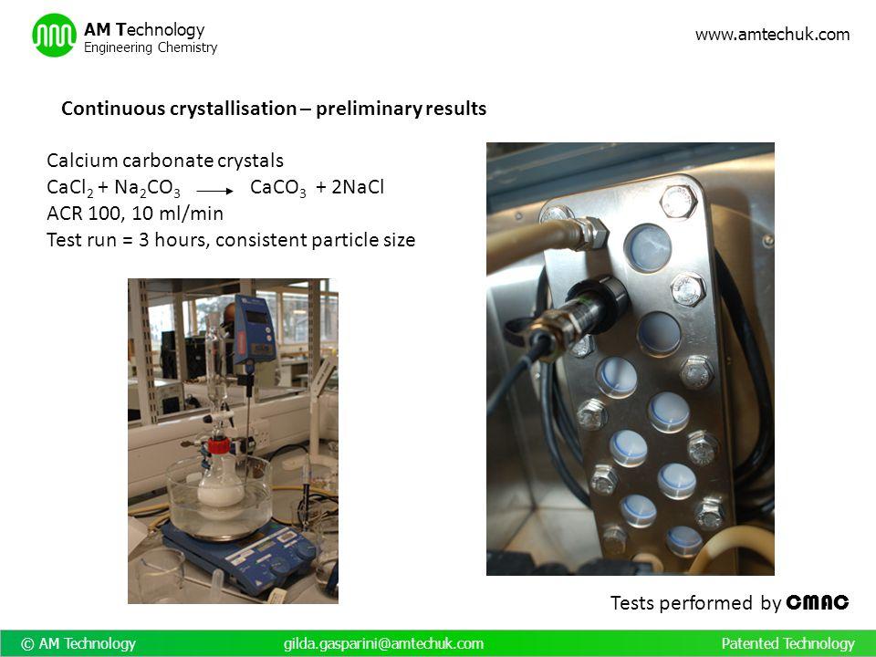 © AM Technology gilda.gasparini@amtechuk.com Patented Technology www.amtechuk.com AM Technology Engineering Chemistry Continuous crystallisation – pre