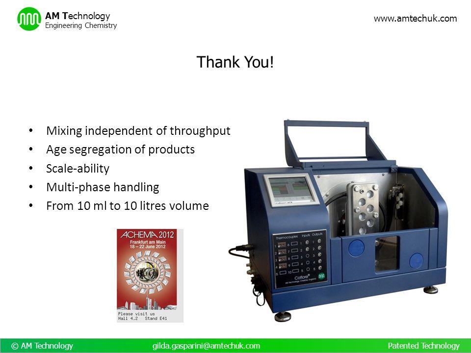 © AM Technology gilda.gasparini@amtechuk.com Patented Technology www.amtechuk.com AM Technology Engineering Chemistry Thank You! Mixing independent of