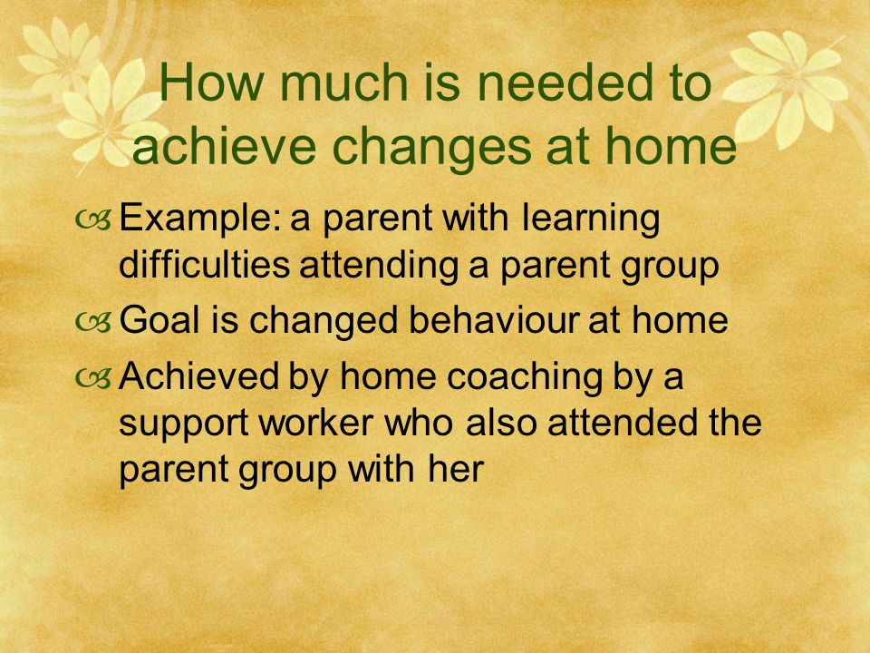 How much is needed to achieve changes at home  Example: a parent with learning difficulties attending a parent group  Goal is changed behaviour at home  Achieved by home coaching by a support worker who also attended the parent group with her