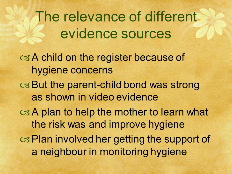The relevance of different evidence sources  A child on the register because of hygiene concerns  But the parent-child bond was strong as shown in video evidence  A plan to help the mother to learn what the risk was and improve hygiene  Plan involved her getting the support of a neighbour in monitoring hygiene