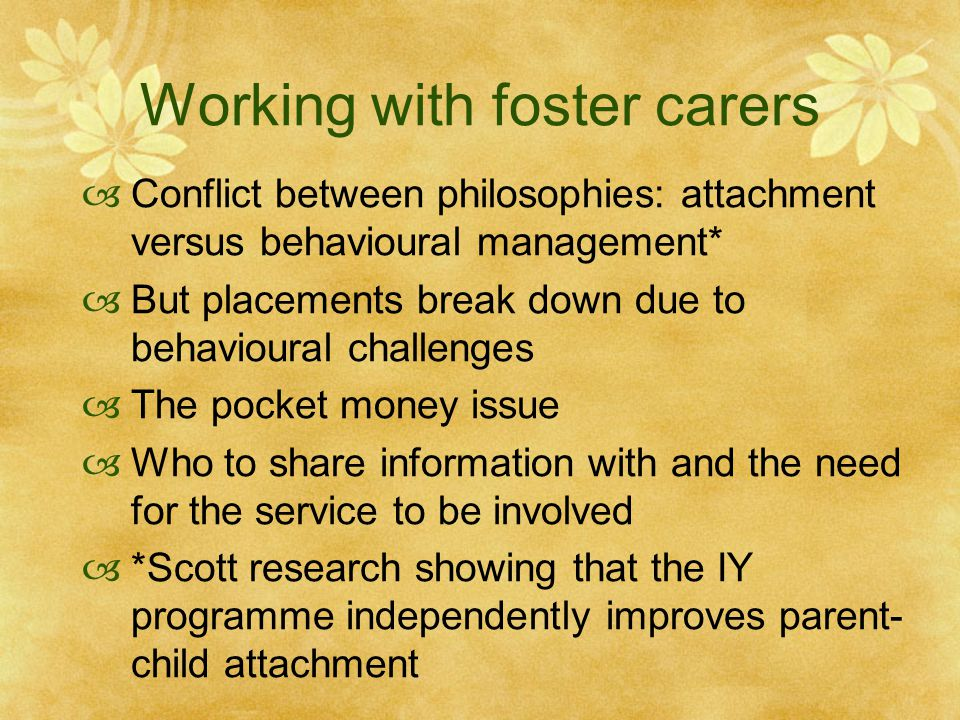 Working with foster carers  Conflict between philosophies: attachment versus behavioural management*  But placements break down due to behavioural challenges  The pocket money issue  Who to share information with and the need for the service to be involved  *Scott research showing that the IY programme independently improves parent- child attachment