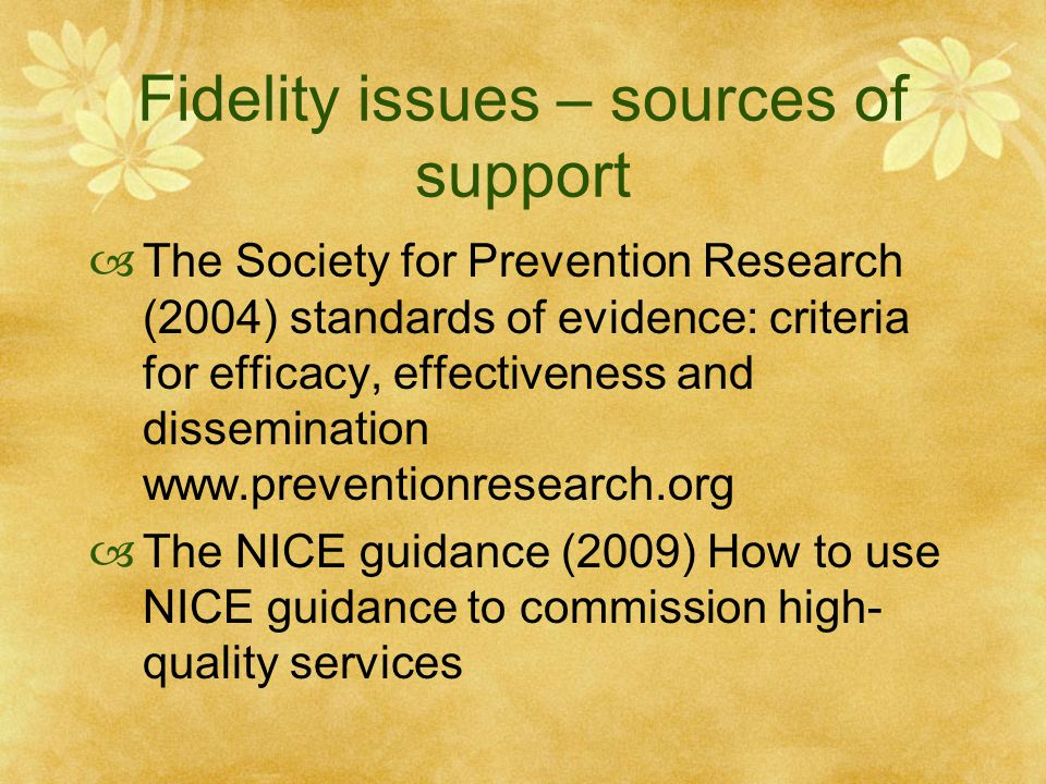 Fidelity issues – sources of support  The Society for Prevention Research (2004) standards of evidence: criteria for efficacy, effectiveness and dissemination www.preventionresearch.org  The NICE guidance (2009) How to use NICE guidance to commission high- quality services