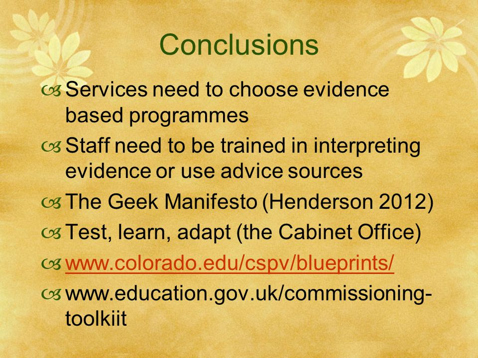 Conclusions  Services need to choose evidence based programmes  Staff need to be trained in interpreting evidence or use advice sources  The Geek Manifesto (Henderson 2012)  Test, learn, adapt (the Cabinet Office)  www.colorado.edu/cspv/blueprints/ www.colorado.edu/cspv/blueprints/  www.education.gov.uk/commissioning- toolkiit