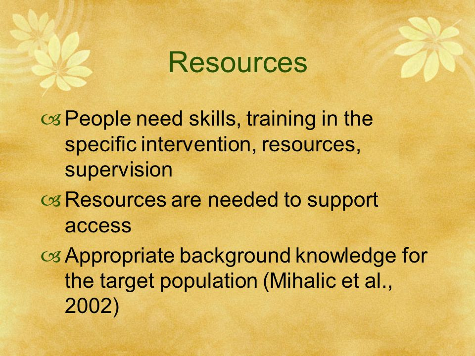 Resources  People need skills, training in the specific intervention, resources, supervision  Resources are needed to support access  Appropriate background knowledge for the target population (Mihalic et al., 2002)