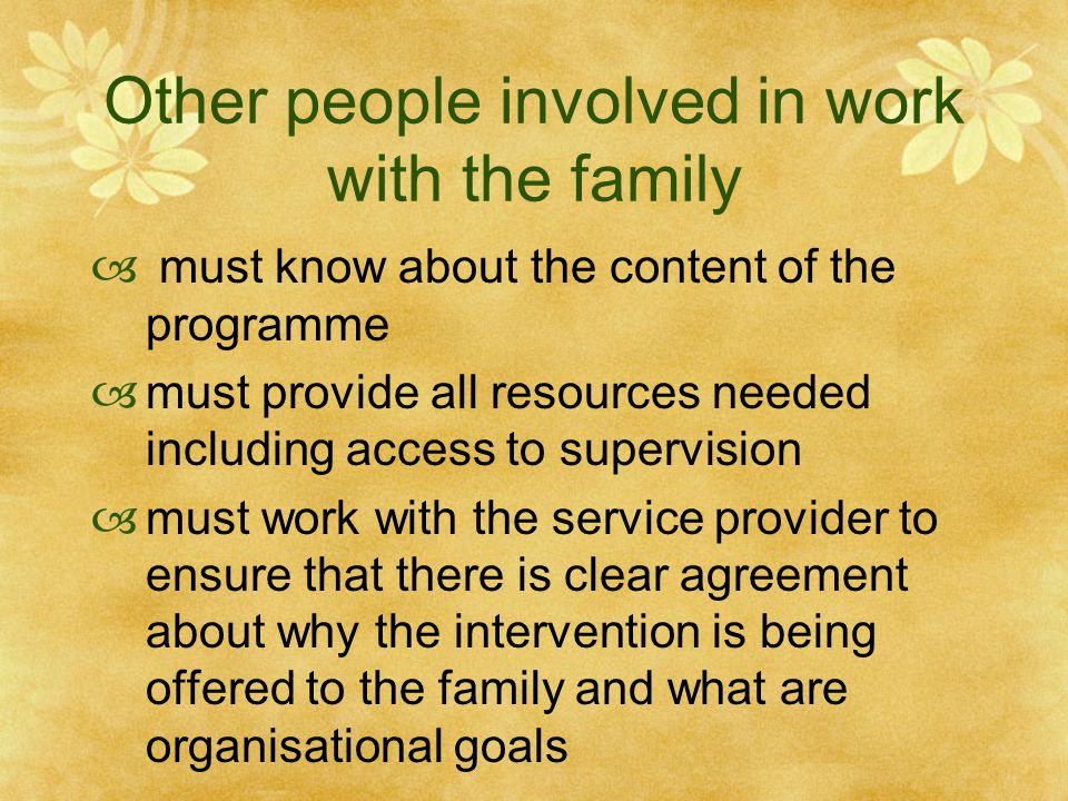 Other people involved in work with the family  must know about the content of the programme  must provide all resources needed including access to supervision  must work with the service provider to ensure that there is clear agreement about why the intervention is being offered to the family and what are organisational goals