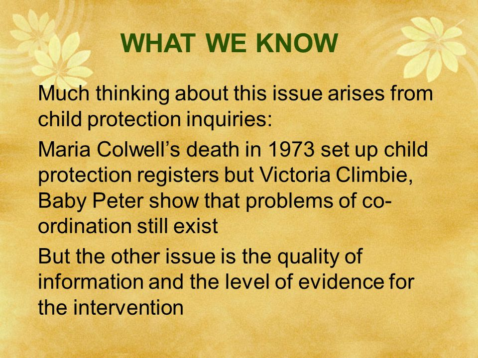 WHAT WE KNOW Much thinking about this issue arises from child protection inquiries: Maria Colwell's death in 1973 set up child protection registers bu
