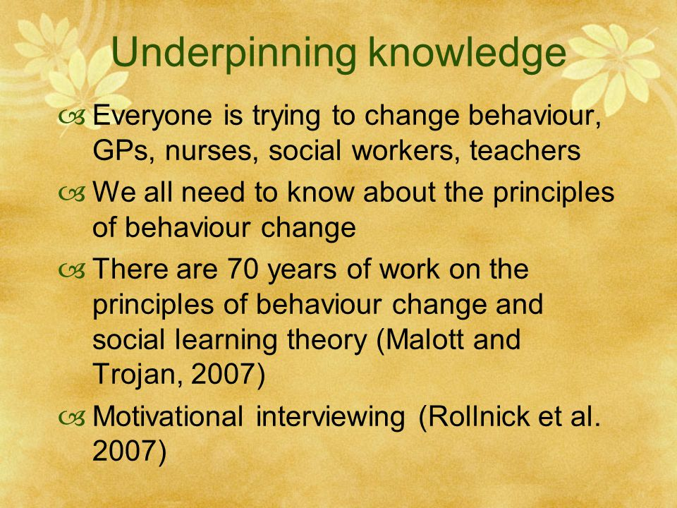Underpinning knowledge  Everyone is trying to change behaviour, GPs, nurses, social workers, teachers  We all need to know about the principles of behaviour change  There are 70 years of work on the principles of behaviour change and social learning theory (Malott and Trojan, 2007)  Motivational interviewing (Rollnick et al.