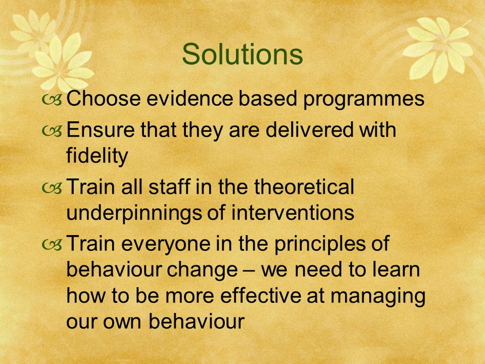 Solutions  Choose evidence based programmes  Ensure that they are delivered with fidelity  Train all staff in the theoretical underpinnings of interventions  Train everyone in the principles of behaviour change – we need to learn how to be more effective at managing our own behaviour