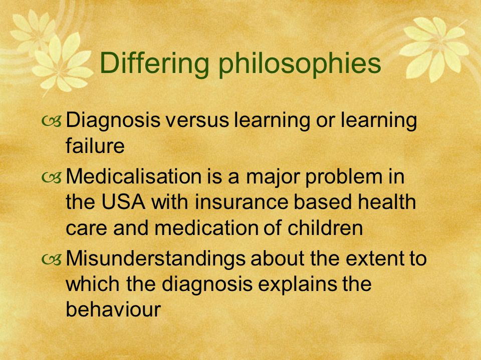Differing philosophies  Diagnosis versus learning or learning failure  Medicalisation is a major problem in the USA with insurance based health care and medication of children  Misunderstandings about the extent to which the diagnosis explains the behaviour