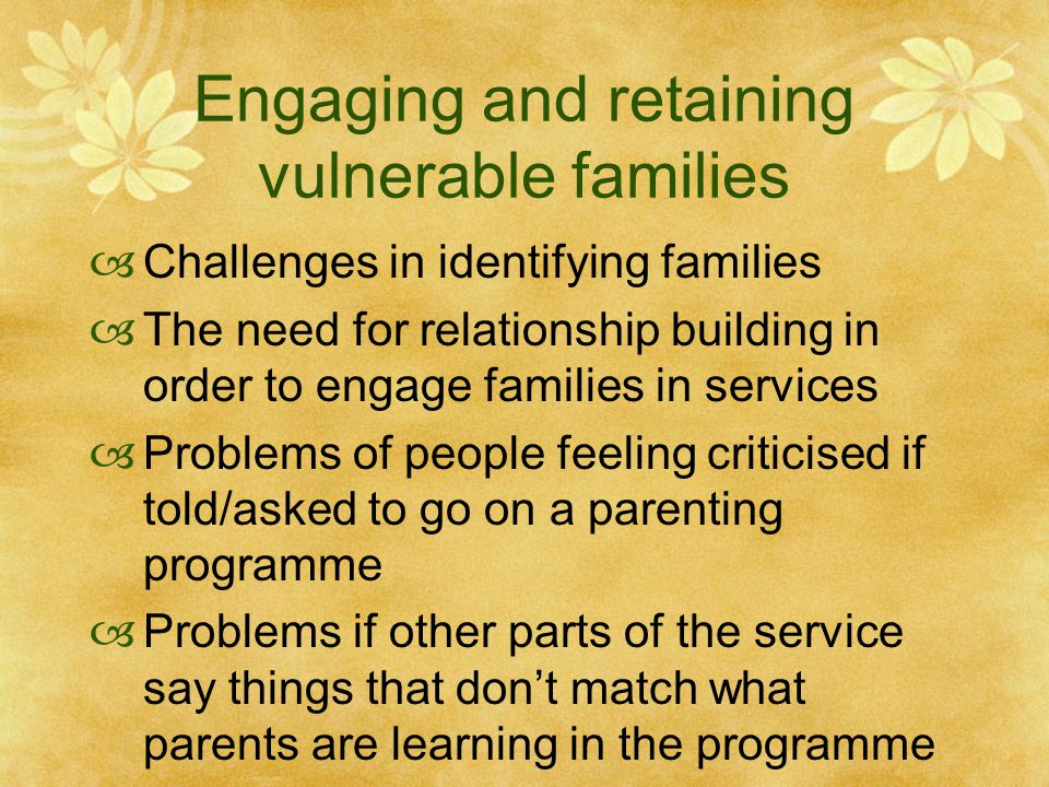 Engaging and retaining vulnerable families  Challenges in identifying families  The need for relationship building in order to engage families in services  Problems of people feeling criticised if told/asked to go on a parenting programme  Problems if other parts of the service say things that don't match what parents are learning in the programme
