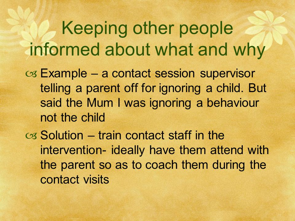 Keeping other people informed about what and why  Example – a contact session supervisor telling a parent off for ignoring a child.