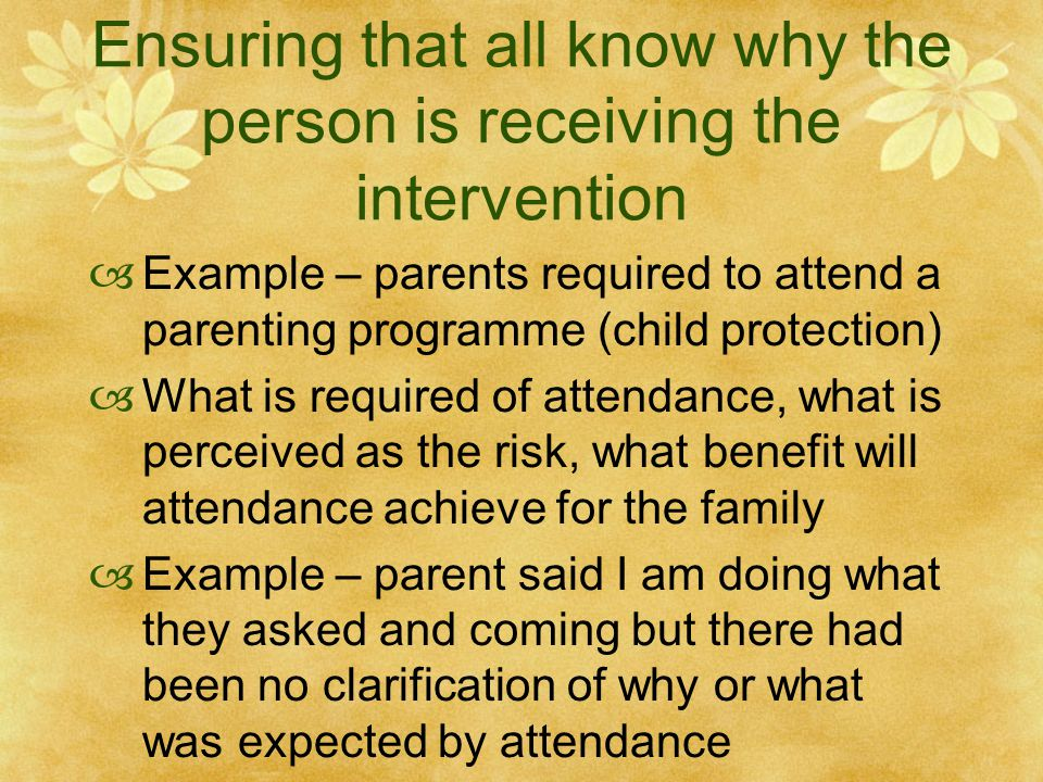 Ensuring that all know why the person is receiving the intervention  Example – parents required to attend a parenting programme (child protection)  What is required of attendance, what is perceived as the risk, what benefit will attendance achieve for the family  Example – parent said I am doing what they asked and coming but there had been no clarification of why or what was expected by attendance