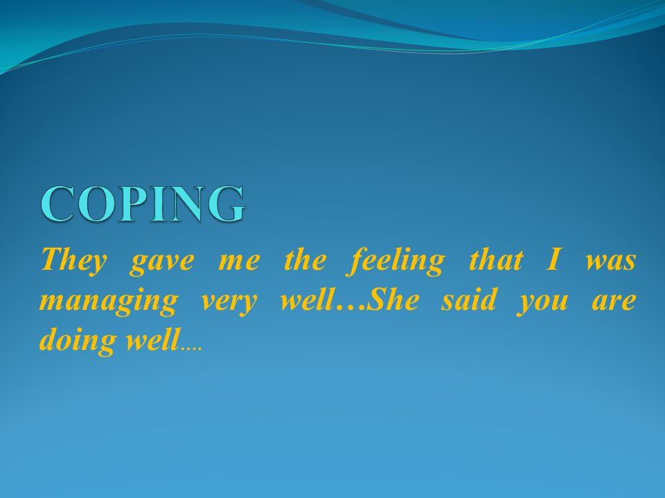They gave me the feeling that I was managing very well…She said you are doing well ….