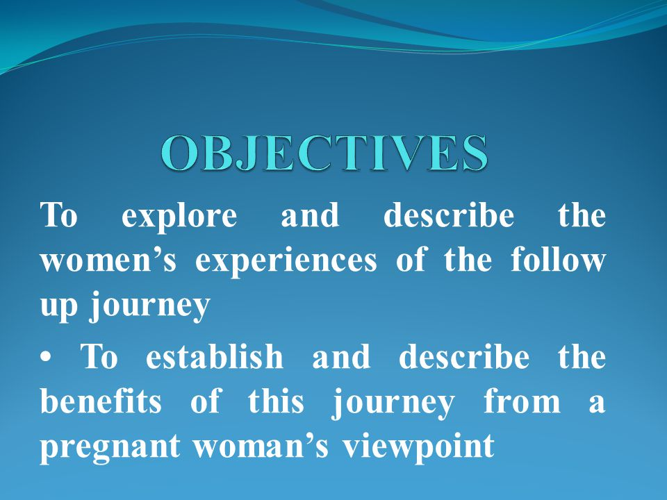 To explore and describe the women's experiences of the follow up journey To establish and describe the benefits of this journey from a pregnant woman's viewpoint