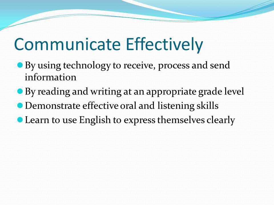 Communicate Effectively By using technology to receive, process and send information By reading and writing at an appropriate grade level Demonstrate effective oral and listening skills Learn to use English to express themselves clearly