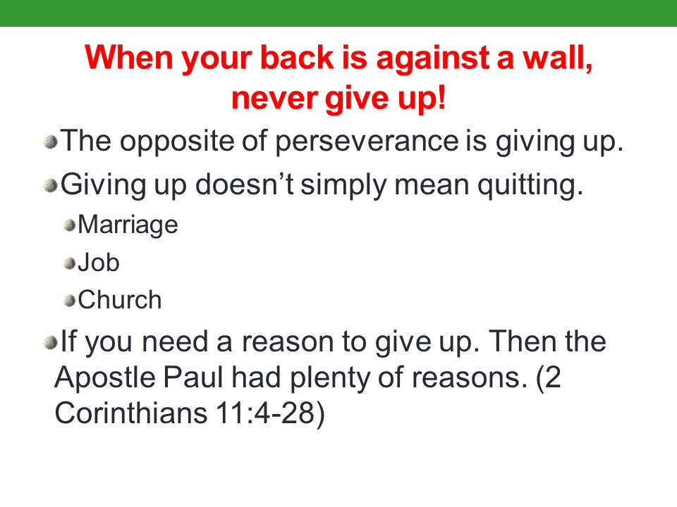 When your back is against a wall, never give up. The opposite of perseverance is giving up.