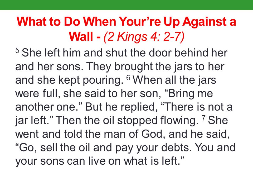 What to Do When Your're Up Against a Wall - (2 Kings 4: 2-7) 5 She left him and shut the door behind her and her sons.