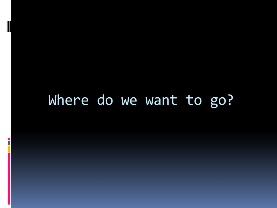 Where do we want to go?