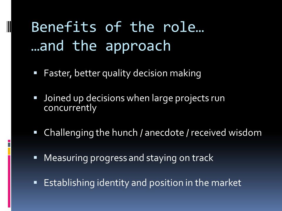 Benefits of the role… …and the approach  Faster, better quality decision making  Joined up decisions when large projects run concurrently  Challenging the hunch / anecdote / received wisdom  Measuring progress and staying on track  Establishing identity and position in the market