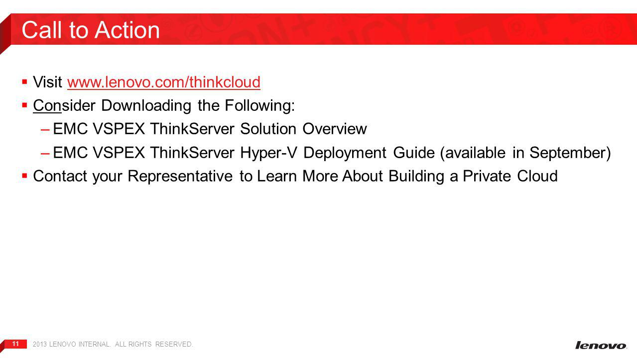 11  Visit www.lenovo.com/thinkcloudwww.lenovo.com/thinkcloud  Consider Downloading the Following: –EMC VSPEX ThinkServer Solution Overview –EMC VSPEX ThinkServer Hyper-V Deployment Guide (available in September)  Contact your Representative to Learn More About Building a Private Cloud Call to Action 2013 LENOVO INTERNAL.