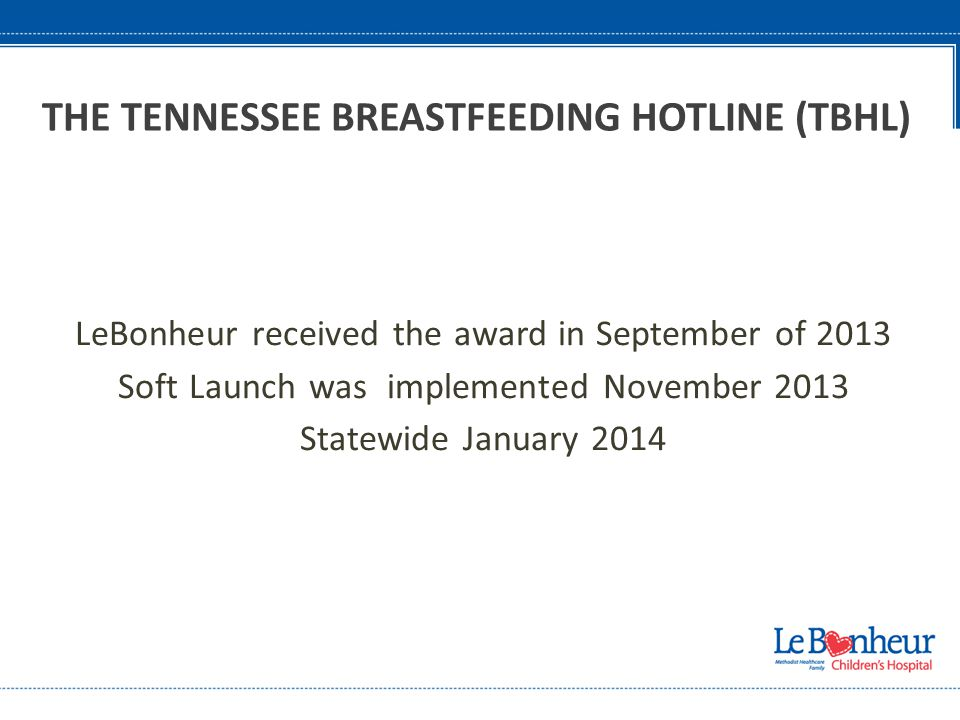 LeBonheur received the award in September of 2013 Soft Launch was implemented November 2013 Statewide January 2014 THE TENNESSEE BREASTFEEDING HOTLINE (TBHL)