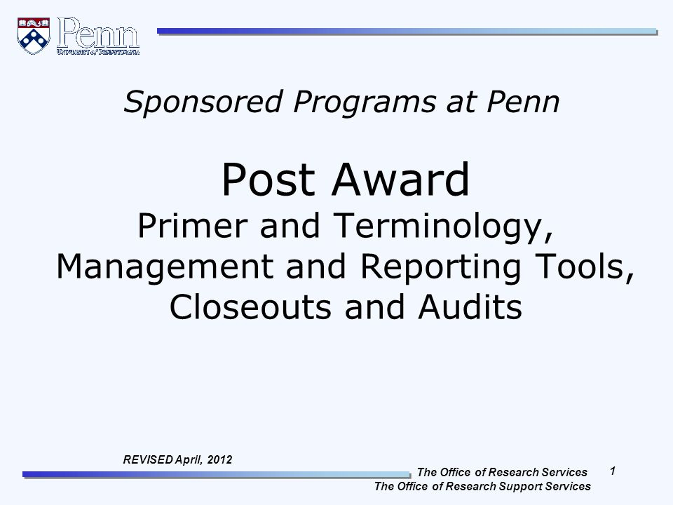 The Office of Research Services The Office of Research Support Services 1 REVISED April, 2012 Post Award Primer and Terminology, Management and Reporting Tools, Closeouts and Audits Sponsored Programs at Penn