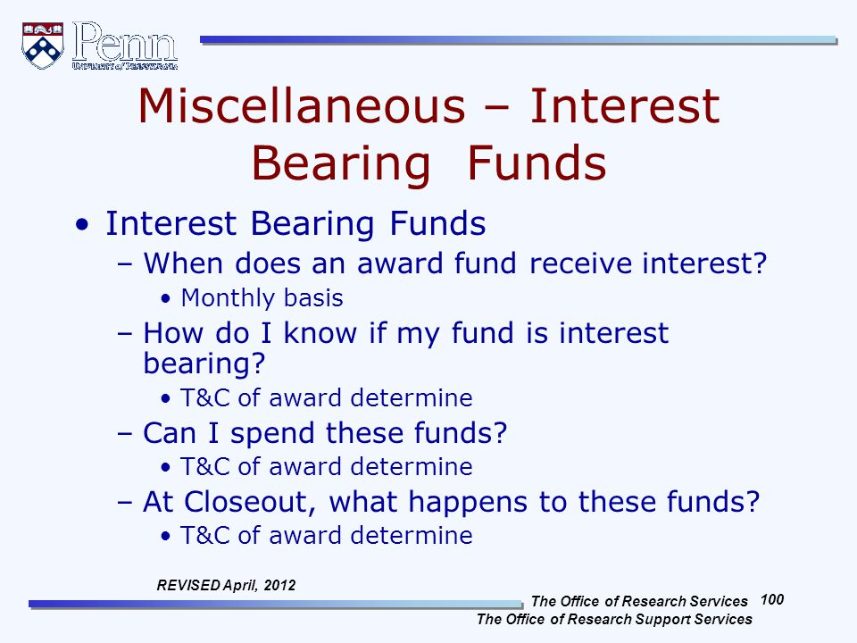 The Office of Research Services The Office of Research Support Services 100 REVISED April, 2012 Miscellaneous – Interest Bearing Funds Interest Bearing Funds –When does an award fund receive interest.