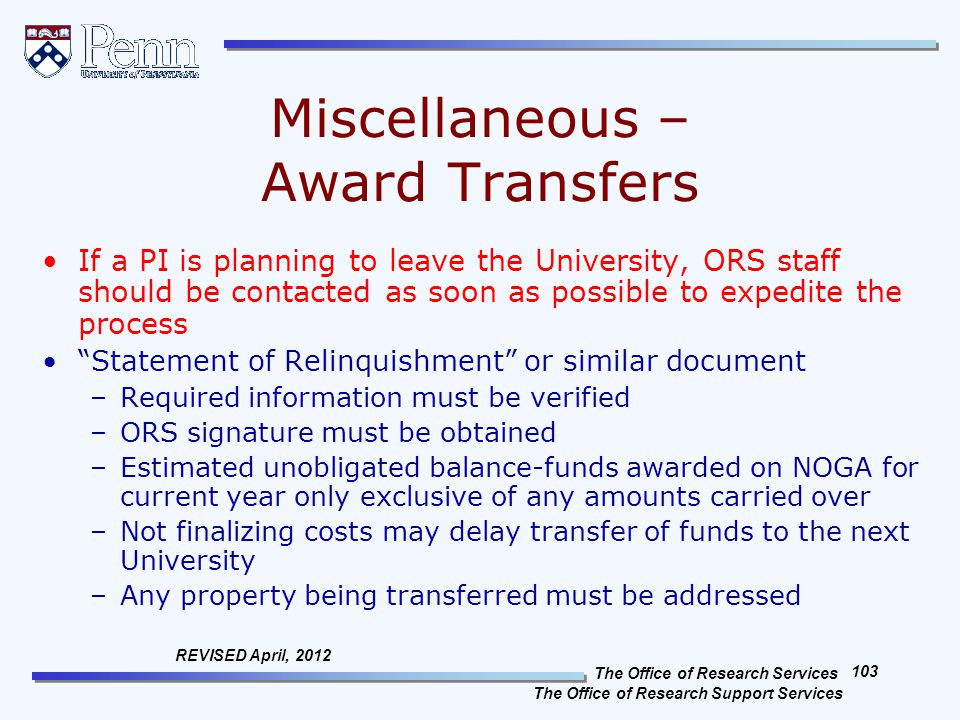 The Office of Research Services The Office of Research Support Services 103 REVISED April, 2012 Miscellaneous – Award Transfers If a PI is planning to leave the University, ORS staff should be contacted as soon as possible to expedite the process Statement of Relinquishment or similar document –Required information must be verified –ORS signature must be obtained –Estimated unobligated balance-funds awarded on NOGA for current year only exclusive of any amounts carried over –Not finalizing costs may delay transfer of funds to the next University –Any property being transferred must be addressed