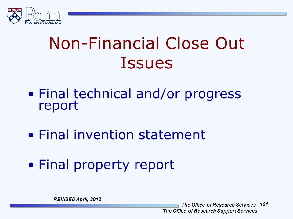 The Office of Research Services The Office of Research Support Services 104 REVISED April, 2012 Non-Financial Close Out Issues Final technical and/or progress report Final invention statement Final property report