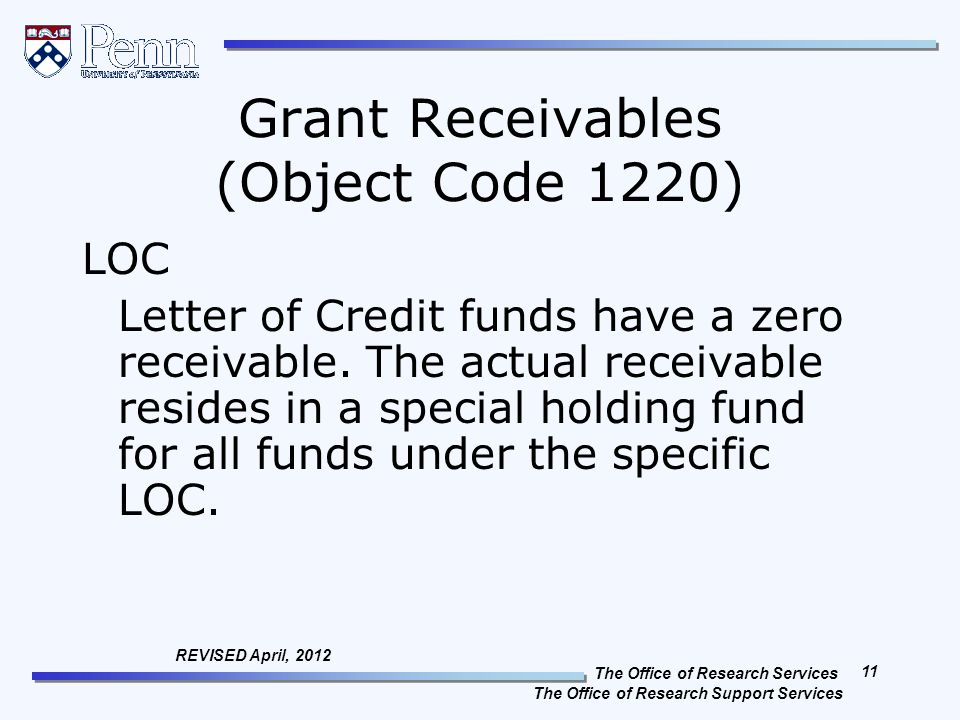 The Office of Research Services The Office of Research Support Services 11 REVISED April, 2012 Grant Receivables (Object Code 1220) LOC Letter of Credit funds have a zero receivable.