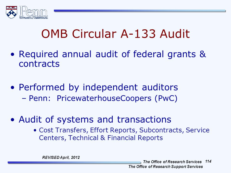 The Office of Research Services The Office of Research Support Services 114 REVISED April, 2012 OMB Circular A-133 Audit Required annual audit of federal grants & contracts Performed by independent auditors –Penn: PricewaterhouseCoopers (PwC) Audit of systems and transactions Cost Transfers, Effort Reports, Subcontracts, Service Centers, Technical & Financial Reports