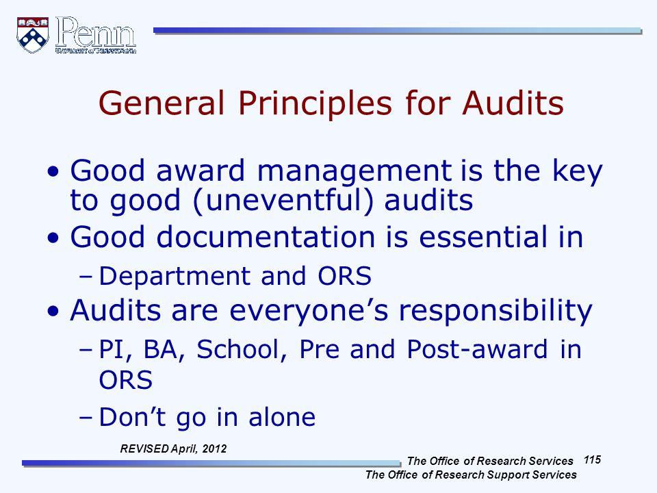 The Office of Research Services The Office of Research Support Services 115 REVISED April, 2012 General Principles for Audits Good award management is the key to good (uneventful) audits Good documentation is essential in –Department and ORS Audits are everyone's responsibility –PI, BA, School, Pre and Post-award in ORS –Don't go in alone