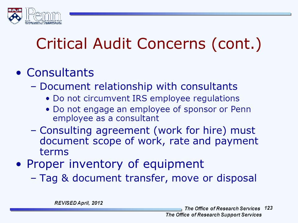 The Office of Research Services The Office of Research Support Services 123 REVISED April, 2012 Critical Audit Concerns (cont.) Consultants –Document relationship with consultants Do not circumvent IRS employee regulations Do not engage an employee of sponsor or Penn employee as a consultant –Consulting agreement (work for hire) must document scope of work, rate and payment terms Proper inventory of equipment –Tag & document transfer, move or disposal