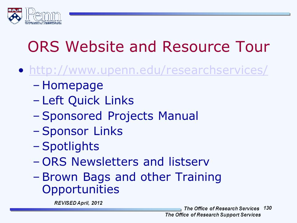 The Office of Research Services The Office of Research Support Services 130 REVISED April, 2012 ORS Website and Resource Tour http://www.upenn.edu/researchservices/ –Homepage –Left Quick Links –Sponsored Projects Manual –Sponsor Links –Spotlights –ORS Newsletters and listserv –Brown Bags and other Training Opportunities