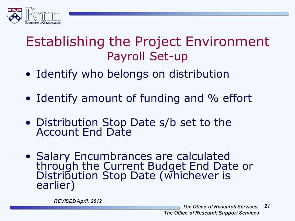 The Office of Research Services The Office of Research Support Services 21 REVISED April, 2012 Establishing the Project Environment Payroll Set-up Identify who belongs on distribution Identify amount of funding and % effort Distribution Stop Date s/b set to the Account End Date Salary Encumbrances are calculated through the Current Budget End Date or Distribution Stop Date (whichever is earlier)