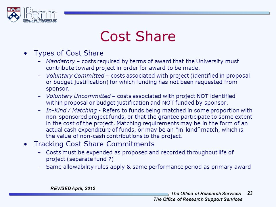 The Office of Research Services The Office of Research Support Services 23 REVISED April, 2012 Cost Share Types of Cost Share –Mandatory – costs required by terms of award that the University must contribute toward project in order for award to be made.