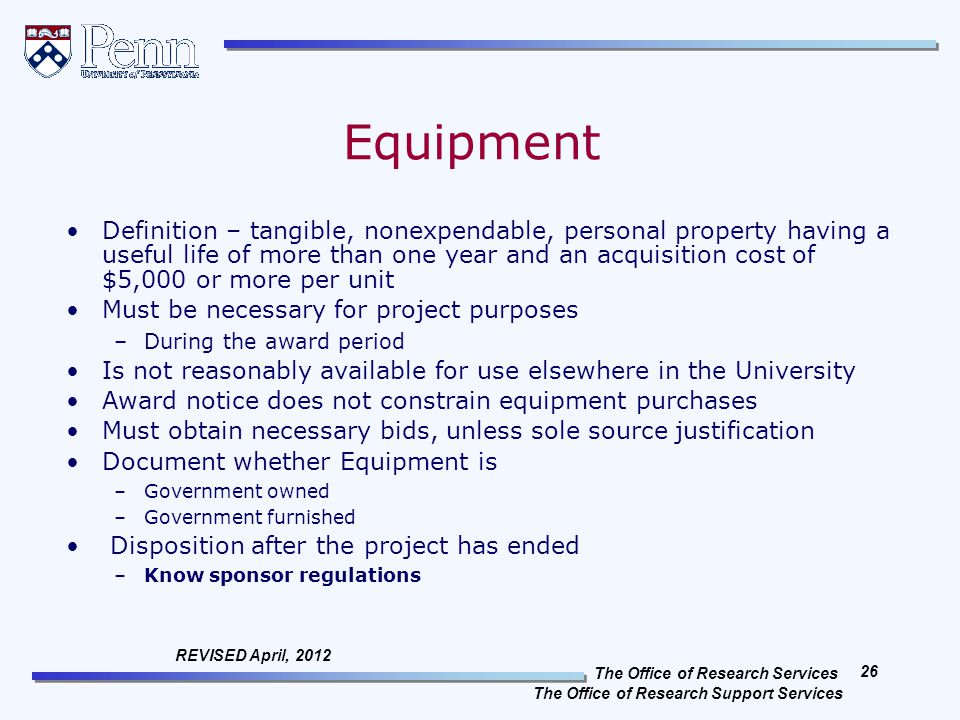 The Office of Research Services The Office of Research Support Services 26 REVISED April, 2012 Equipment Definition – tangible, nonexpendable, personal property having a useful life of more than one year and an acquisition cost of $5,000 or more per unit Must be necessary for project purposes –During the award period Is not reasonably available for use elsewhere in the University Award notice does not constrain equipment purchases Must obtain necessary bids, unless sole source justification Document whether Equipment is –Government owned –Government furnished Disposition after the project has ended –Know sponsor regulations