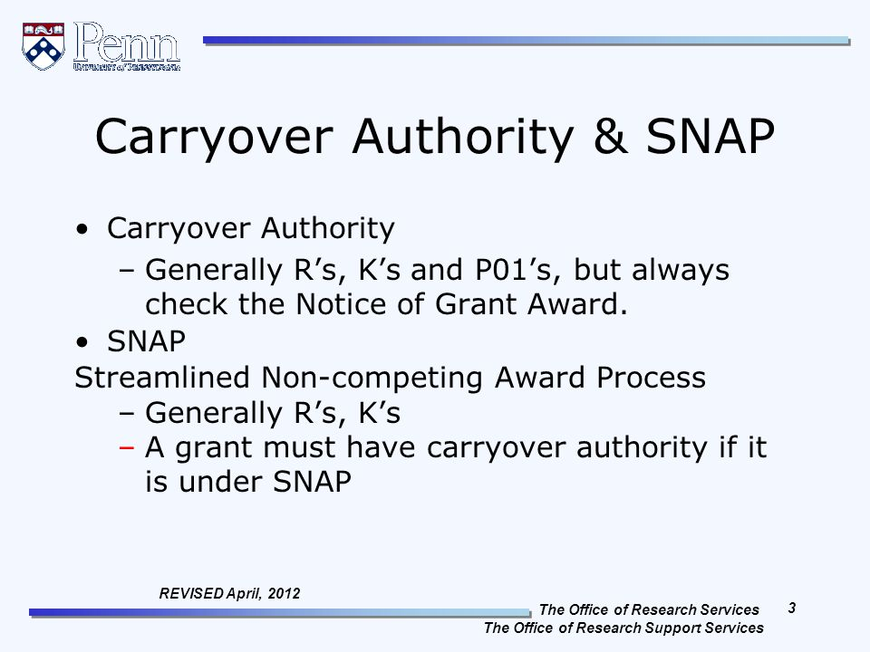 The Office of Research Services The Office of Research Support Services 3 REVISED April, 2012 Carryover Authority & SNAP Carryover Authority –Generally R's, K's and P01's, but always check the Notice of Grant Award.