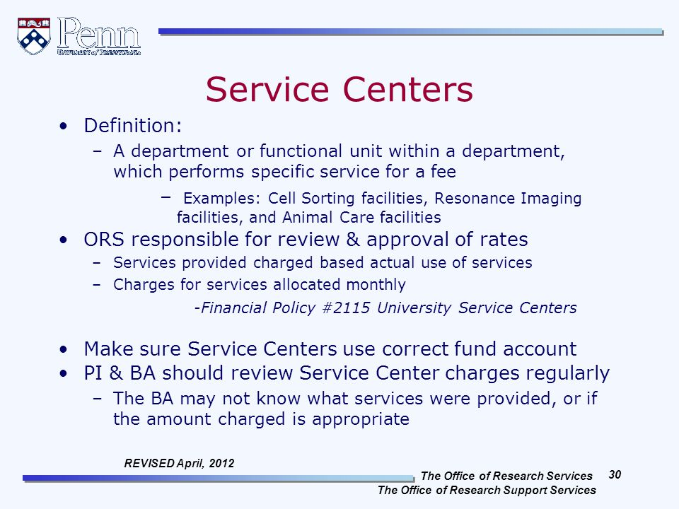 The Office of Research Services The Office of Research Support Services 30 REVISED April, 2012 Service Centers Definition: –A department or functional unit within a department, which performs specific service for a fee – Examples: Cell Sorting facilities, Resonance Imaging facilities, and Animal Care facilities ORS responsible for review & approval of rates –Services provided charged based actual use of services –Charges for services allocated monthly -Financial Policy #2115 University Service Centers Make sure Service Centers use correct fund account PI & BA should review Service Center charges regularly –The BA may not know what services were provided, or if the amount charged is appropriate