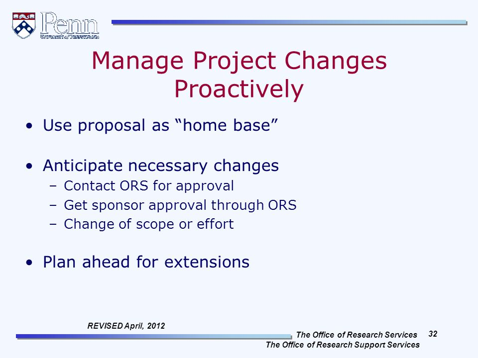 The Office of Research Services The Office of Research Support Services 32 REVISED April, 2012 Manage Project Changes Proactively Use proposal as home base Anticipate necessary changes –Contact ORS for approval –Get sponsor approval through ORS –Change of scope or effort Plan ahead for extensions