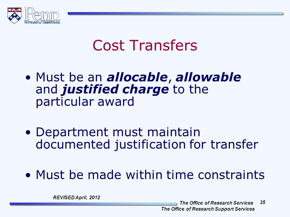 The Office of Research Services The Office of Research Support Services 35 REVISED April, 2012 Cost Transfers Must be an allocable, allowable and justified charge to the particular award Department must maintain documented justification for transfer Must be made within time constraints