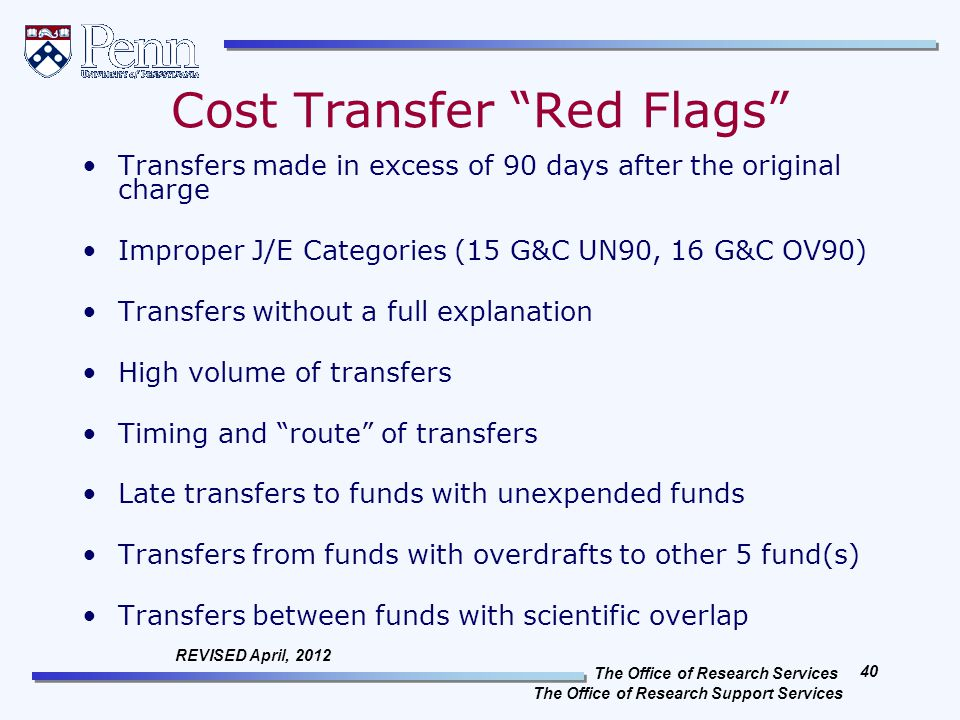 The Office of Research Services The Office of Research Support Services 40 REVISED April, 2012 Cost Transfer Red Flags Transfers made in excess of 90 days after the original charge Improper J/E Categories (15 G&C UN90, 16 G&C OV90) Transfers without a full explanation High volume of transfers Timing and route of transfers Late transfers to funds with unexpended funds Transfers from funds with overdrafts to other 5 fund(s) Transfers between funds with scientific overlap