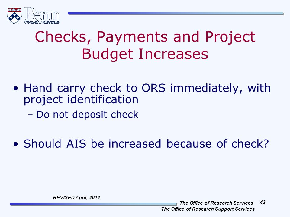 The Office of Research Services The Office of Research Support Services 43 REVISED April, 2012 Checks, Payments and Project Budget Increases Hand carry check to ORS immediately, with project identification –Do not deposit check Should AIS be increased because of check